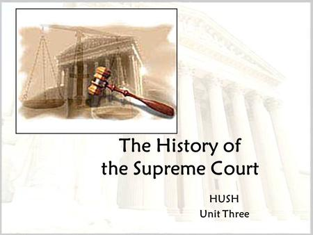 The History of the Supreme Court HUSH Unit Three.