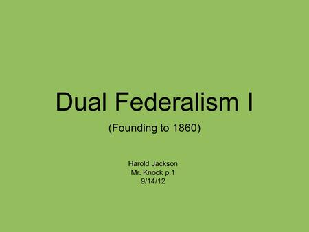 Dual Federalism I (Founding to 1860) Harold Jackson Mr. Knock p.1 9/14/12.