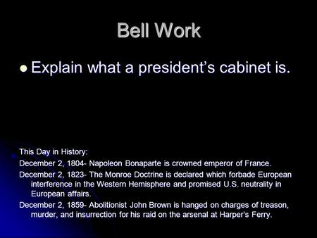 Bell Work Explain what a president's cabinet is. Explain what a president's cabinet is. This Day in History: December 2, 1804- Napoleon Bonaparte is crowned.