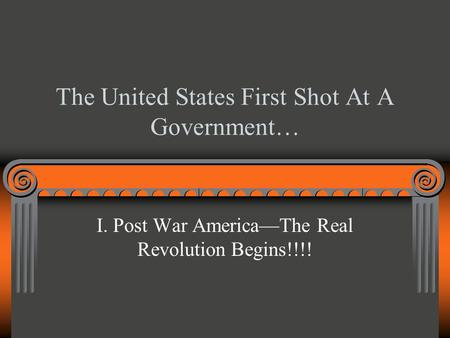 The United States First Shot At A Government… I. Post War America—The Real Revolution Begins!!!!