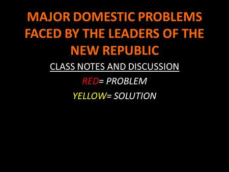 MAJOR DOMESTIC PROBLEMS FACED BY THE LEADERS OF THE NEW REPUBLIC CLASS NOTES AND DISCUSSION RED= PROBLEM YELLOW= SOLUTION.