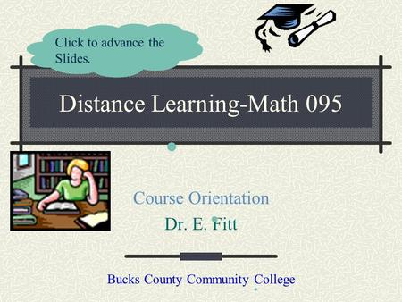 Distance Learning-Math 095 Course Orientation Dr. E. Fitt Bucks County Community College Click to advance the Slides.