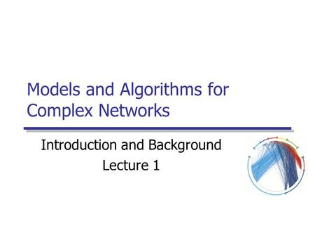 Models and Algorithms for Complex Networks Introduction and Background Lecture 1.