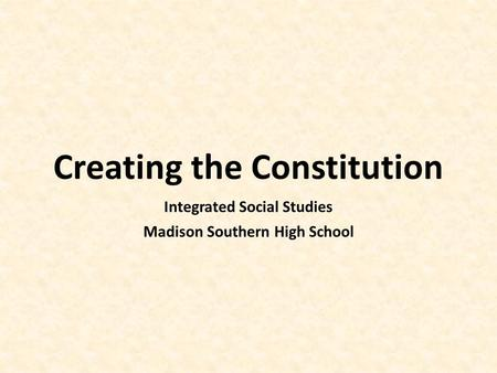 Creating the Constitution Integrated Social Studies Madison Southern High School.