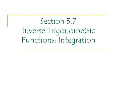 Section 5.7 Inverse Trigonometric Functions: Integration.