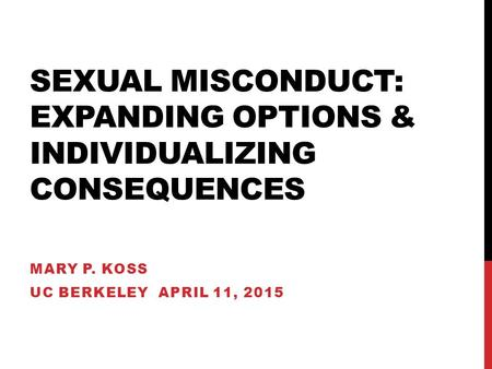 SEXUAL MISCONDUCT: EXPANDING OPTIONS & INDIVIDUALIZING CONSEQUENCES MARY P. KOSS UC BERKELEY APRIL 11, 2015.