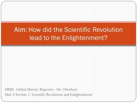HRBS- Global History Repeater– Mr. Oberhaus Unit 5 Section 1: Scientific Revolution and Enlightenment Aim: How did the Scientific Revolution lead to the.