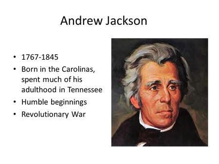 Andrew Jackson 1767-1845 Born in the Carolinas, spent much of his adulthood in Tennessee Humble beginnings Revolutionary War.