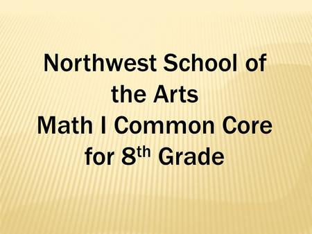 Northwest School of the Arts Math I Common Core for 8 th Grade.