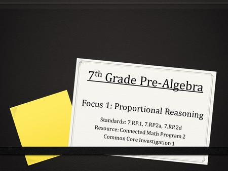7 th Grade Pre-Algebra Focus 1: Proportional Reasoning Standards: 7.RP.1, 7.RP2a, 7.RP.2d Resource: Connected Math Program 2 Common Core Investigation.