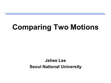 Comparing Two Motions Jehee Lee Seoul National University.