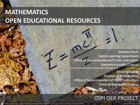 MATHEMATICS OPEN EDUCATIONAL RESOURCES OSPI OER PROJECT Barbara Soots Digital Learning Department Office of Superintendent of Public Instruction