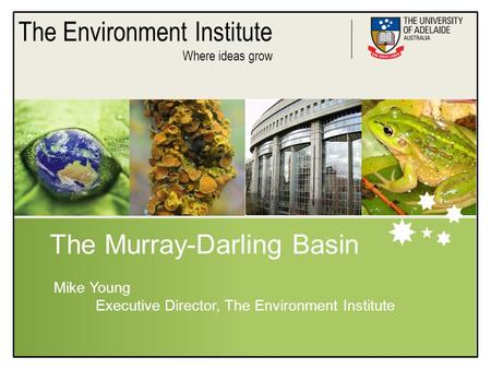 The Environment Institute Where ideas grow The Murray-Darling Basin Mike Young Executive Director, The Environment Institute.