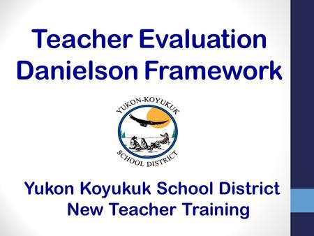 Teacher Evaluation Danielson Framework Yukon Koyukuk School District New Teacher Training.