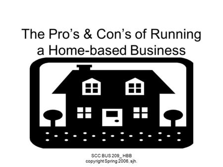 SCC BUS 209_ HBB copyright Spring 2006, sjh. The Pro's & Con's of Running a Home-based Business.