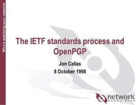 Who's watching your network The IETF standards process and OpenPGP Jon Callas 8 October 1998.