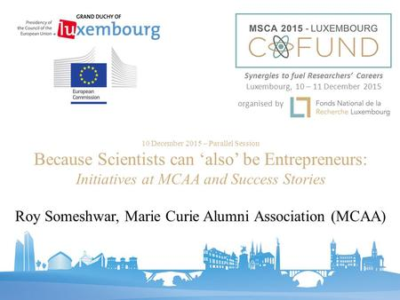 10 December 2015 – Parallel Session Because Scientists can 'also' be Entrepreneurs: Initiatives at MCAA and Success Stories Roy Someshwar, Marie Curie.