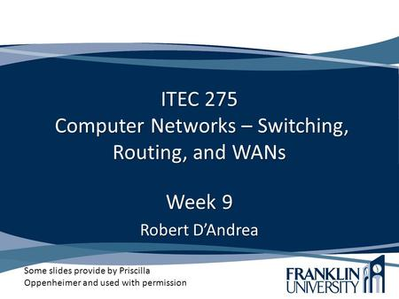 ITEC 275 Computer <strong>Networks</strong> – Switching, Routing, and WANs Week 9 Robert D'Andrea Some slides provide by Priscilla Oppenheimer and used with permission.