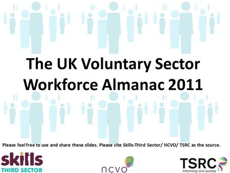 The UK Voluntary Sector Workforce Almanac 2011 Please feel free to use and share these slides. Please cite Skills-Third Sector/ NCVO/ TSRC as the source.