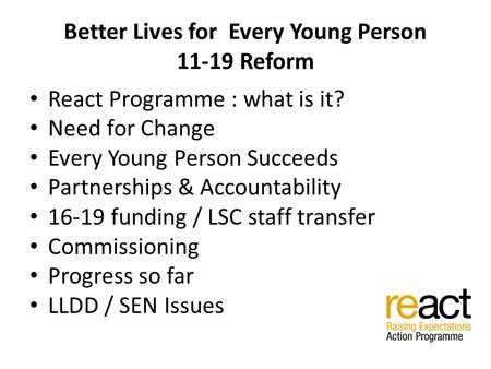 Better Lives for Every Young Person 11-19 Reform React Programme : what is it? Need for Change Every Young Person Succeeds Partnerships & Accountability.