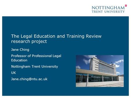 The Legal Education and Training Review research project Jane Ching Professor of Professional Legal Education Nottingham Trent University UK