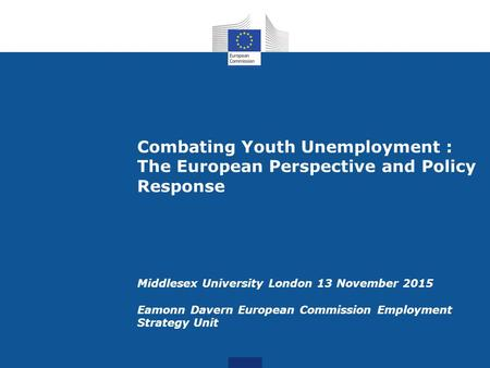 Combating Youth Unemployment : The European Perspective and Policy Response Middlesex University London 13 November 2015 Eamonn Davern European Commission.