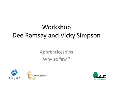 Workshop Dee Ramsay and Vicky Simpson Apprenticeships Why so few ?