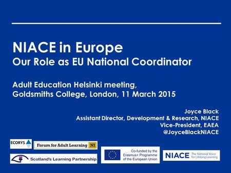 NIACE in Europe Our Role as EU National Coordinator Adult Education Helsinki meeting, Goldsmiths College, London, 11 March 2015 Joyce Black Assistant Director,