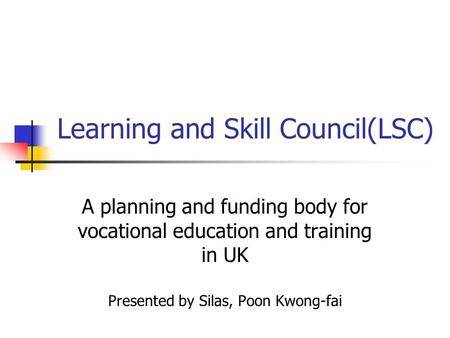 Learning and Skill Council(LSC) A planning and funding body for vocational education and training in UK Presented by Silas, Poon Kwong-fai.