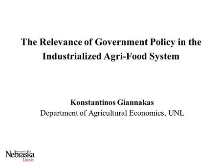 The Relevance of Government Policy in the Industrialized Agri-Food System Konstantinos Giannakas Department of Agricultural Economics, UNL.