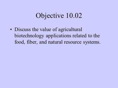 Objective 10.02 Discuss the value of agricultural biotechnology applications related to the food, fiber, and natural resource systems.
