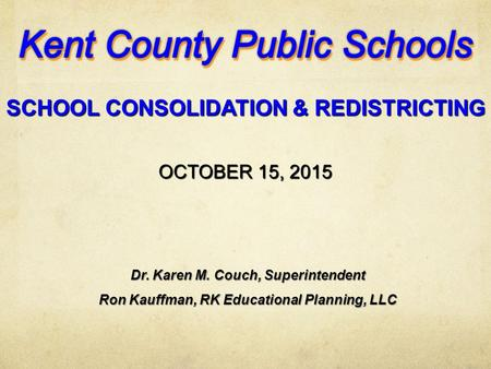 OCTOBER 15, 2015 SCHOOL CONSOLIDATION & REDISTRICTING Dr. Karen M. Couch, Superintendent Ron Kauffman, RK Educational Planning, LLC.