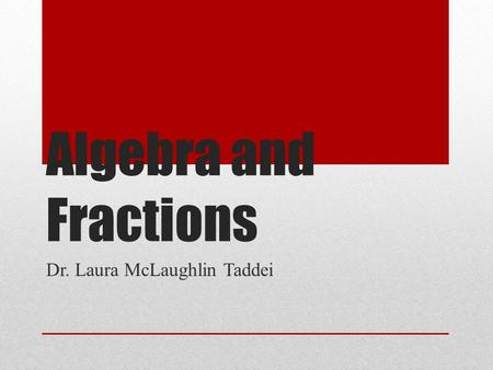 Algebra and Fractions Dr. Laura McLaughlin Taddei.