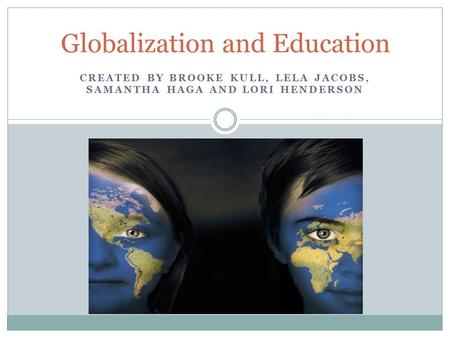 CREATED BY BROOKE KULL, LELA JACOBS, SAMANTHA HAGA AND LORI HENDERSON Globalization and Education.