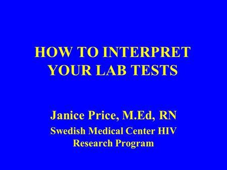 HOW TO INTERPRET YOUR LAB TESTS Janice Price, M.Ed, RN Swedish Medical Center HIV Research Program.