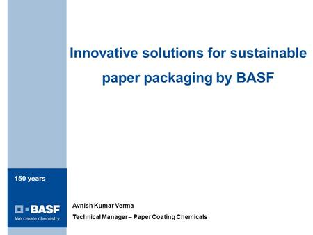150 years Innovative solutions for sustainable paper packaging by BASF Avnish Kumar Verma Technical Manager – Paper Coating Chemicals.