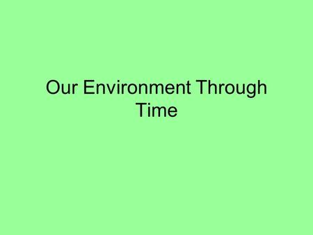 Our Environment Through Time. Periods of Human History that Impacted the Environment 1)Hunter – Gatherers 2) Agricultural Revolution 3) Industrial Revolution.