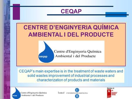 1 CEQAP CENTRE D'ENGINYERIA QUÍMICA AMBIENTAL I DEL PRODUCTE CEQAP's main expertise is in the treatment of waste waters and solid wastes improvement of.