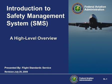 Federal Aviation Administration SL-1 Federal Aviation Administration A High-Level Overview Introduction to Safety Management System (SMS) Presented By: