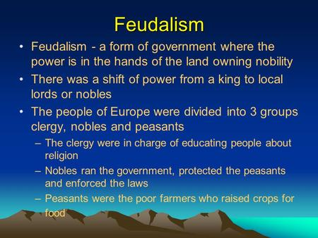 Feudalism Feudalism - a form of government where the power is in the hands of the land owning nobility There was a shift of power from a king to local.