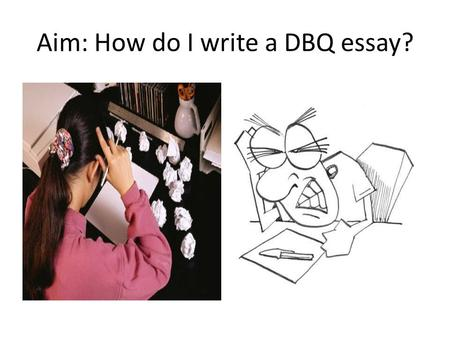 Aim: How do I write a DBQ essay?. What is a DBQ…. DBQ stands for Document Based Question. This means that the question you will ultimately answer at the.
