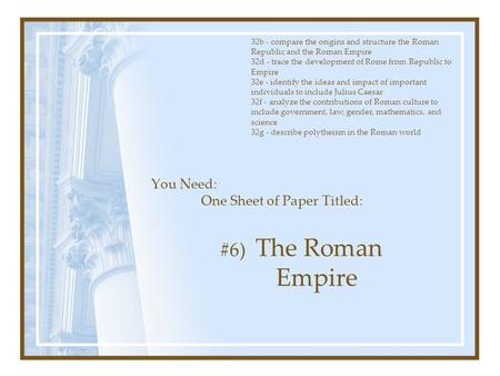 You Need: One Sheet of Paper Titled: #6) The Roman Empire 32b - compare the origins and structure the Roman Republic and the Roman Empire 32d - trace the.
