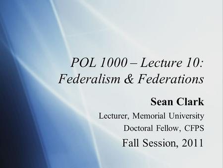 POL 1000 – Lecture 10: Federalism & Federations Sean Clark Lecturer, Memorial University Doctoral Fellow, CFPS Fall Session, 2011 Sean Clark Lecturer,