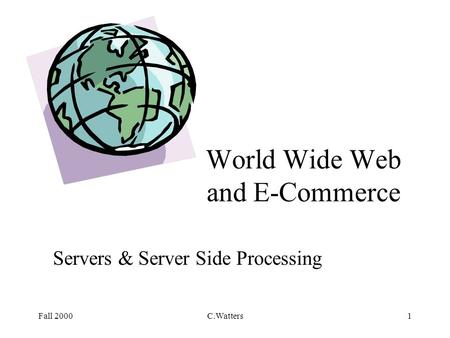 Fall 2000C.Watters1 World Wide Web and E-Commerce Servers & Server Side Processing.