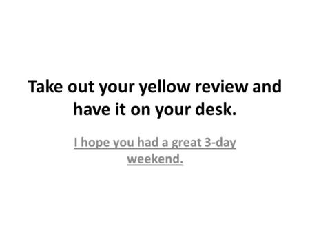 Take out your yellow review and have it on your desk. I hope you had a great 3-day weekend.