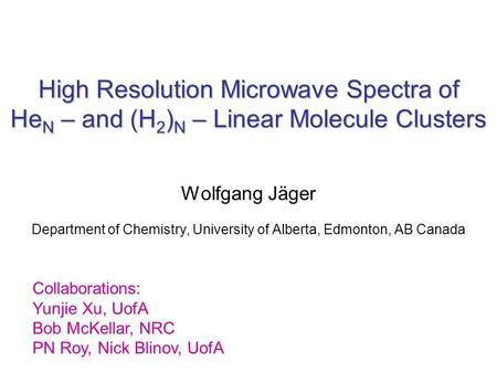 High Resolution Microwave Spectra of He N – and (H 2 ) N – Linear Molecule Clusters Wolfgang Jäger Department of Chemistry, University of Alberta, Edmonton,