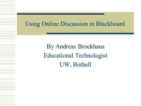 Using Online Discussion in Blackboard By Andreas Brockhaus Educational Technologist UW, Bothell.