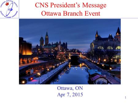 1 Ottawa, ON Apr 7, 2015 CNS President's Message Ottawa Branch Event.