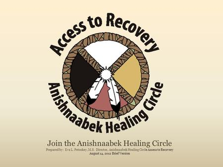 Join the Anishnaabek Healing Circle Prepared by: Eva L. Petoskey, M.S. Director, Anishnaabek Healing Circle Assess to Recovery August 14, 2012 Brief Version.