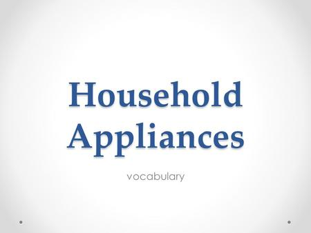 Household Appliances vocabulary. Household Appliances Electrical / mechanical machines which accomplish some household functions are called home appliances.
